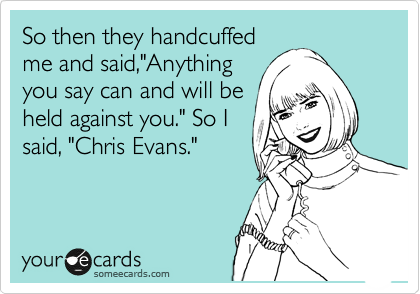 "So then they handcuffed me and said,""Anything  you say can and will be  held against you."" So I said, ""Chris Evans."""