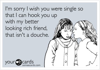 I'm sorry I wish you were single so that I can hook you up with my better looking rich friend, that isn't a douche.