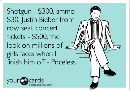 Shotgun - %24300, ammo -  %2430, Justin Bieber front row seat concert tickets - %24500, the look on millions of girls faces when I finish him off - Priceless.