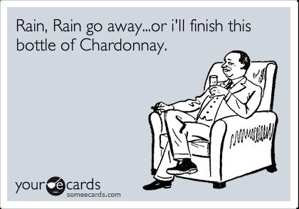 Rain, Rain go away...or i'll finish this bottle of Chardonnay.