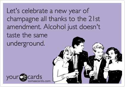 Let's celebrate a new year of champagne all thanks to the 21st amendment. Alcohol just doesn't taste the same underground.