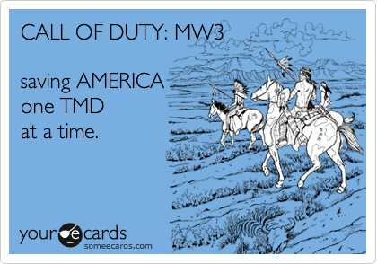 CALL OF DUTY: MW3  saving AMERICA one TMD  at a time.