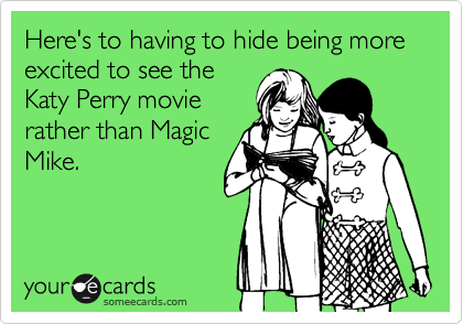 Here's to having to hide being more excited to see the Katy Perry movie rather than Magic Mike.