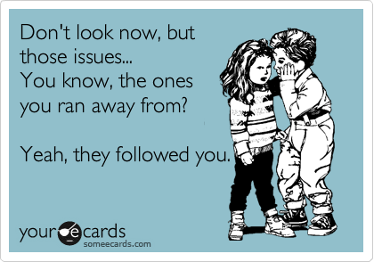 Don't look now, but those issues... You know, the ones  you ran away from?  Yeah, they followed you.