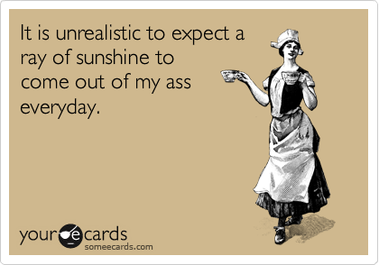It is unrealistic to expect a ray of sunshine to come out of my ass everyday.