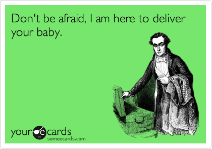 Don't be afraid, I am here to deliver your baby.