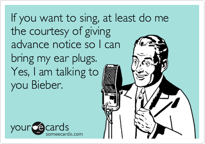 If you want to sing, at least do me the courtesy of giving advance notice so I can bring my ear plugs. Yes, I am talking to you Bieber.