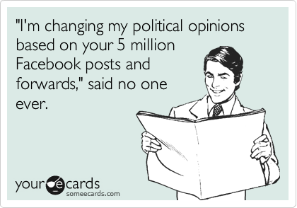 """I'm changing my political opinions based on your 5 million Facebook posts and forwards,"" said no one ever."