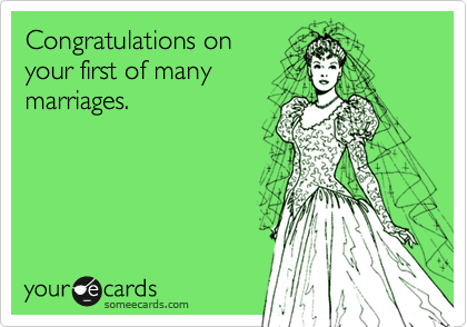 Congratulations on your first of many marriages.