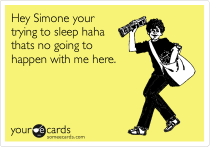 Hey Simone your trying to sleep haha  thats no going to happen with me here.