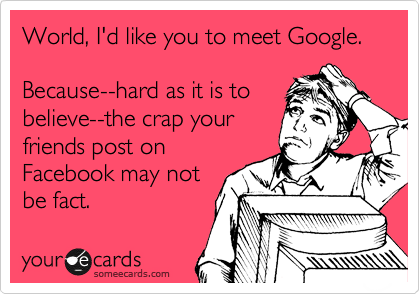 World, I'd like you to meet Google.  Because--hard as it is to believe--the crap your friends post on Facebook may not be fact.