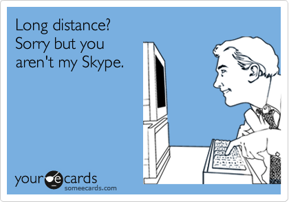 Long distance? Sorry but you aren't my Skype.