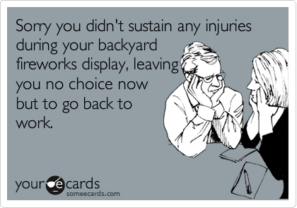 Sorry you didn't sustain any injuries during your backyard  fireworks display, leaving you no choice now but to go back to work.