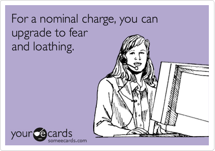 For a nominal charge, you can upgrade to fear  and loathing.