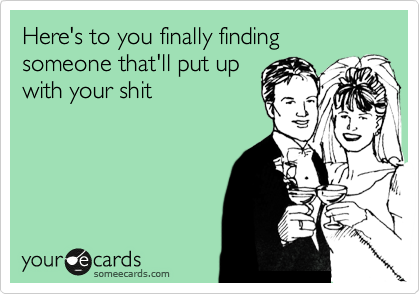 Here's to you finally finding someone that'll put up with your shit