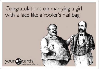 Congratulations on marrying a girl with a face like a roofer's nail bag.
