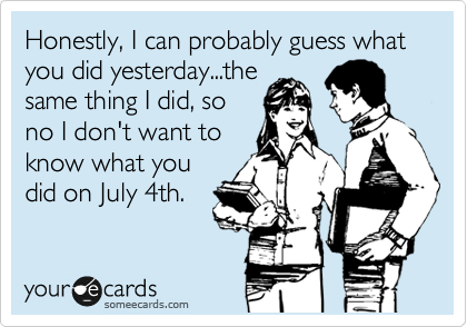 Honestly, I can probably guess what you did yesterday...the same thing I did, so no I don't want to know what you did on July 4th.