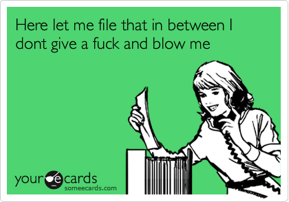 Here let me file that in between I dont give a fuck and blow me
