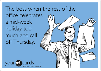 The boss when the rest of the office celebrates a mid-week holiday too much and call off Thursday.