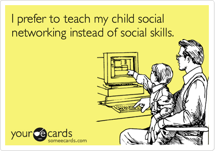 I prefer to teach my child social networking instead of social skills.
