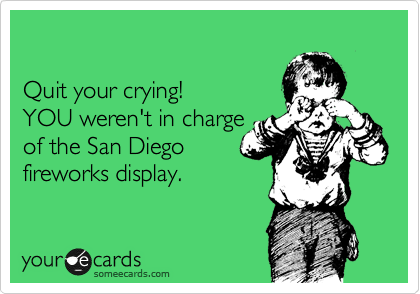 Quit your crying! YOU weren't in charge of the San Diego fireworks display.