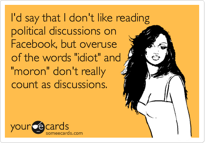 """I'd say that I don't like reading political discussions on Facebook, but overuse of the words """"idiot"""" and """"moron"""" don't really count as discussions."""