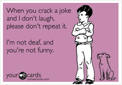 When you crack a joke and I don't laugh, please don't repeat it.   I'm not deaf, and you're not funny.