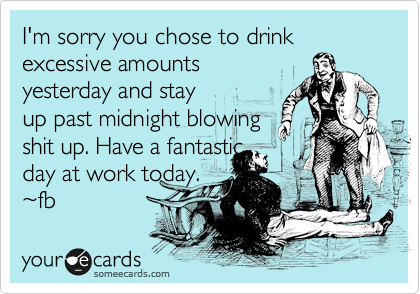 I'm sorry you chose to drink excessive amounts yesterday and stay up past midnight blowing shit up. Have a fantastic day at work today. %7Efb