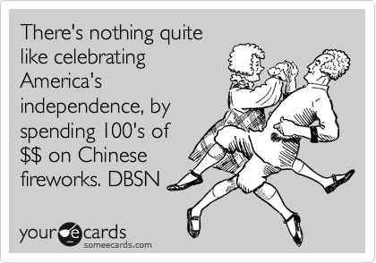 There's nothing quite  like celebrating America's independence, by spending 100's of %24%24 on Chinese fireworks. DBSN