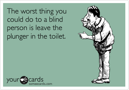 The worst thing you could do to a blind person is leave the plunger in the toilet.