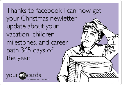 Thanks to facebook I can now get your Christmas newletter update about your vacation, children milestones, and career path 365 days of the year.