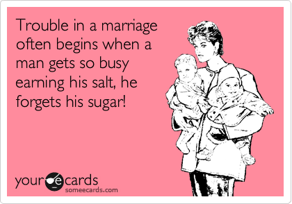 Trouble in a marriage often begins when a man gets so busy earning his salt, he forgets his sugar!