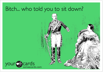 Bitch... who told you to sit down?