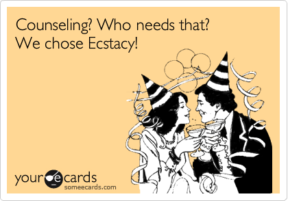 Counseling? Who needs that?  We chose Ecstacy!