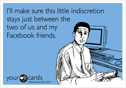 I'll make sure this little indiscretion stays just between the two of us and my Facebook friends.