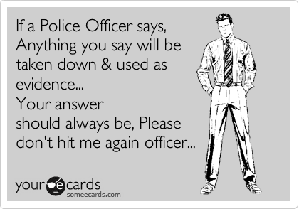 If a Police Officer says,   Anything you say will be  taken down & used as evidence... Your answer  should always be, Please don't hit me again officer...