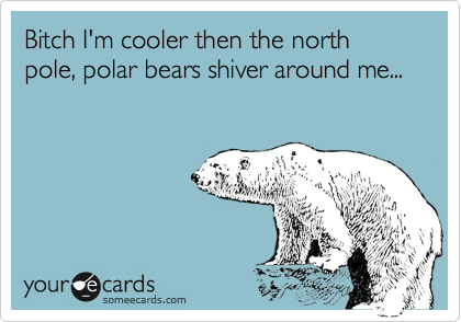 Bitch I'm cooler then the north pole, polar bears shiver around me...