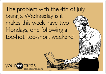 The problem with the 4th of July being a Wednesday is it makes this week have two Mondays, one following a too-hot, too-short weekend!