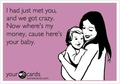 I had just met you, and we got crazy. Now where's my money, cause here's your baby.