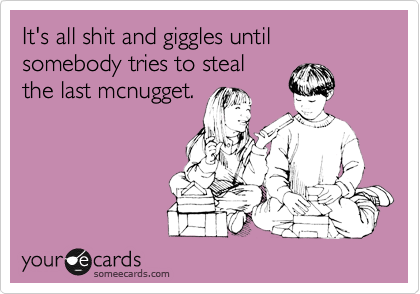It's all shit and giggles until somebody tries to steal the last mcnugget.