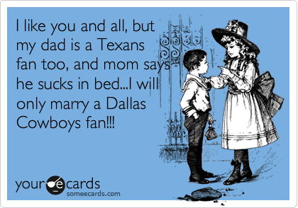 I like you and all, but my dad is a Texans fan too, and mom says he sucks in bed...I will only marry a Dallas Cowboys fan!!!