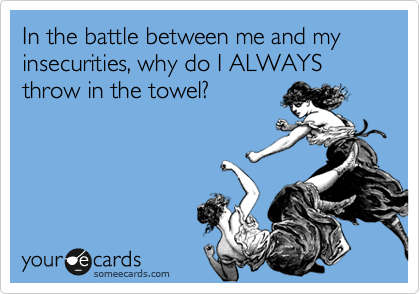 In the battle between me and my insecurities, why do I ALWAYS throw in the towel?