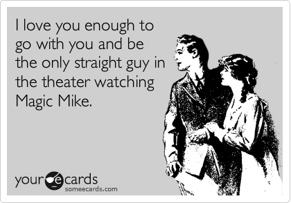 I love you enough to go with you and be the only straight guy in the theater watching Magic Mike.