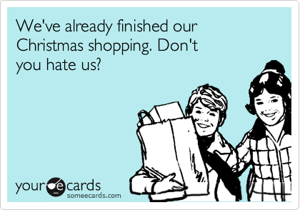 We\'ve already finished our Christmas shopping. Don\'t you hate us ...