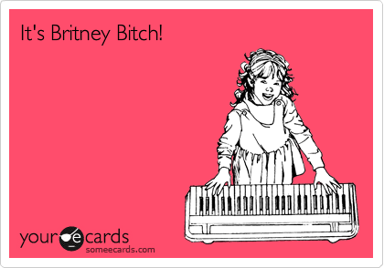 It's Britney Bitch!