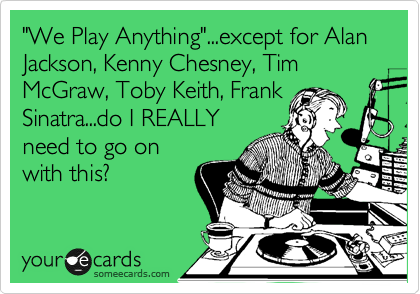 """We Play Anything""...except for Alan Jackson, Kenny Chesney, Tim McGraw, Toby Keith, Frank Sinatra...do I REALLY need to go on with this?"