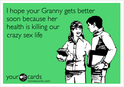 I hope your Granny gets better soon because her health is killing our crazy sex life