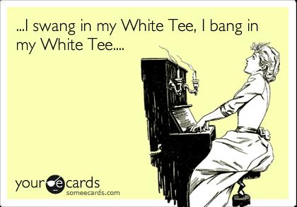...I swang in my White Tee, I bang in my White Tee....