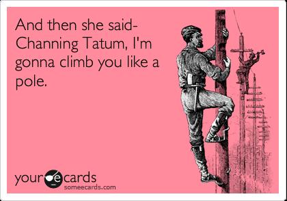 And then she said- Channing Tatum, I'm gonna climb you like a pole.