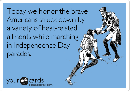 Today we honor the brave Americans struck down by a variety of heat-related ailments while marching in Independence Day parades.